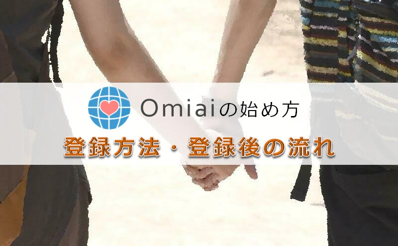 【Omiaiの始め方】登録の手順と流れを解説!